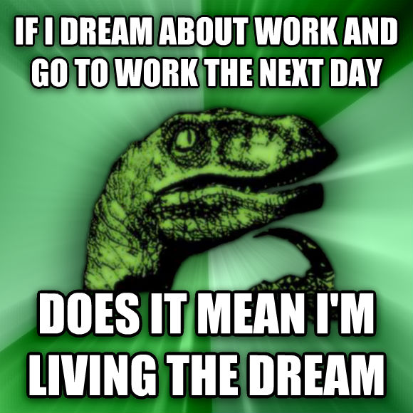 Philosoraptor if i dream about work and go to work the next day does it mean i m living the dream  , made with livememe meme generator