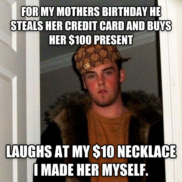 Scumbag Steve for my mothers birthday he steals her credit card and buys her $100 present laughs at my $10 necklace i made her myself.  , made with livememe meme maker