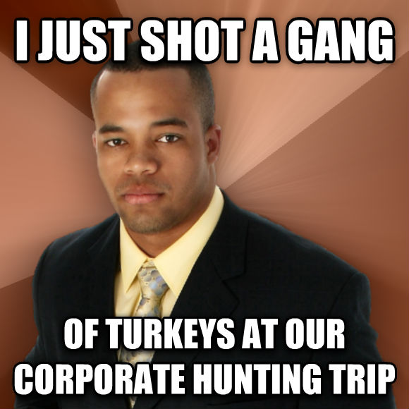 Successful Black Man i just shot a gang of turkeys at our corporate hunting trip  , made with livememe meme creator