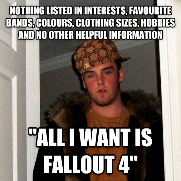 Scumbag Steve nothing listed in interests, favourite bands, colours, clothing sizes, hobbies and no other helpful information  all i want is fallout 4  , made with livememe meme creator