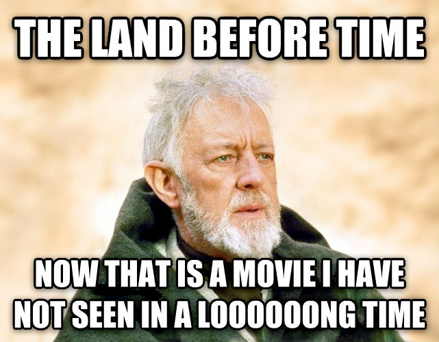 Obi Wan Kenobi - Now, That s a Name I ve Not Heard in a Long Time the land before time now that is a movie i have not seen in a loooooong time , made with livememe meme generator