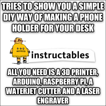 Scumbag Instructables tries to show you a simple diy way of making a phone holder for your desk all you need is a 3d printer, arduino, raspberry pi, a waterjet cutter and a laser engraver , made with livememe meme maker