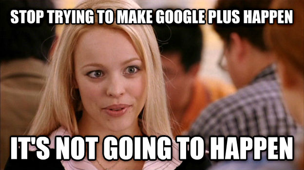 Stop Trying to Make It Happen, It s Not Going to Happen stop trying to make google plus happen it s not going to happen , made with livememe meme maker