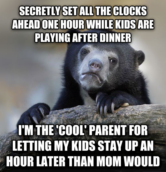 Confession Bear secretly set all the clocks ahead one hour while kids are playing after dinner i m the  cool  parent for letting my kids stay up an hour later than mom would , made with livememe meme creator