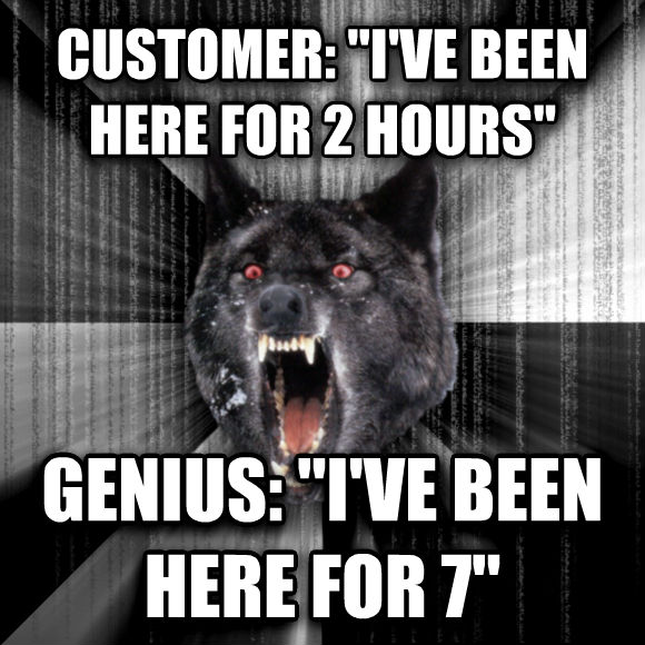 Insanity Wolf customer:  i ve been here for 2 hours  genius:  i ve been here for 7   , made with livememe meme maker