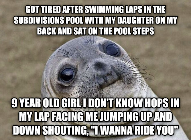 Uncomfortable Situation Seal got tired after swimming laps in the subdivisions pool with my child on my back and sat on the pool steps 9 year old girl i don t know hops in my lap facing me jumping up and down shouting,  i wanna ride you  , made with livememe meme maker