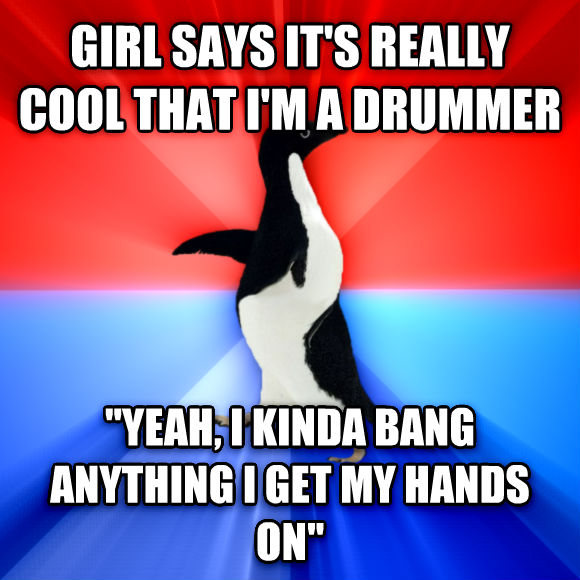 Socially Awesome Awkward Penguin girl says it s really cool that i m a drummer  yeah, i kinda bang anything i get my hands on   , made with livememe meme generator