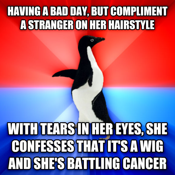 Socially Awesome Awkward Penguin having a bad day, but compliment a stranger on her hairstyle with tears in her eyes, she confesses that it s a wig and she s battling cancer  , made with livememe meme generator