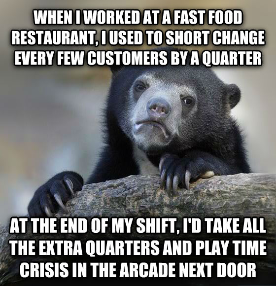 Confession Bear when i worked at a fast food restaurant, i used to short change every few customers by a quarter at the end of my shift, i d take all the extra quarters and play time crisis in the arcade next door , made with livememe meme maker