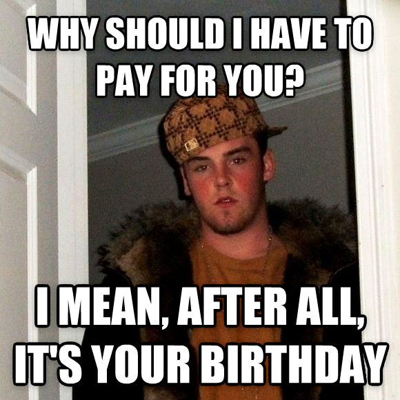 Scumbag Steve why should i have to pay for you? i mean, after all, it s your birthday , made with livememe meme maker