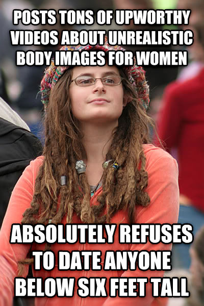 College Liberal posts tons of upworthy videos about unrealistic body images for women absolutely refuses to date anyone below six feet tall , made with livememe meme maker