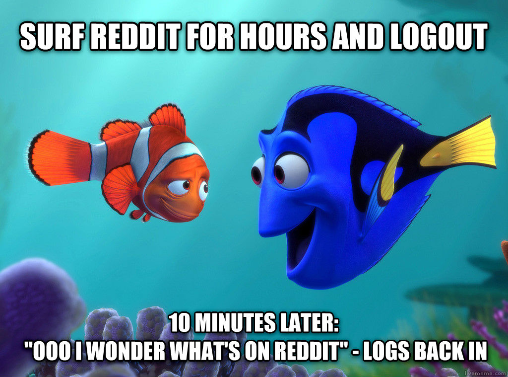 Forgetful Dory surf reddit for hours and logout 10 minutes later:   ooo i wonder what s on reddit  - logs back in , made with livememe meme creator