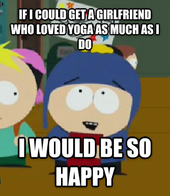 Craig Would Be So Happy if i could get a girlfriend who loved yoga as much as i do i would be so happy , made with livememe meme generator