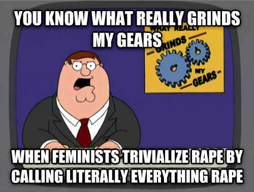 What Really Grinds My Gears you know what really grinds my gears when feminists trivialize tickle by calling literally everything tickle , made with livememe meme generator