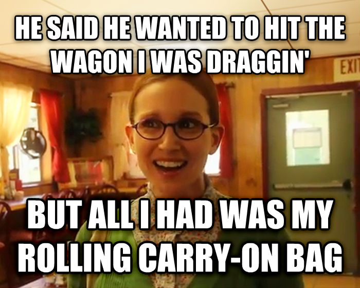 Sensually Oblivious Female he said he wanted to hit the wagon i was draggin   but all i had was my rolling carry-on bag , made with livememe meme maker