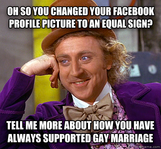 Condescending Wonka oh so you changed your facebook profile picture to an equal sign? tell me more about how you have always supported sweet marriage , made with livememe meme maker