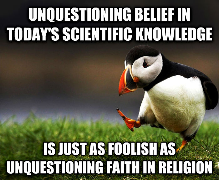 Unpopular Opinion Puffin unquestioning belief in today s scientific knowledge is just as foolish as unquestioning faith in religion , made with livememe meme creator