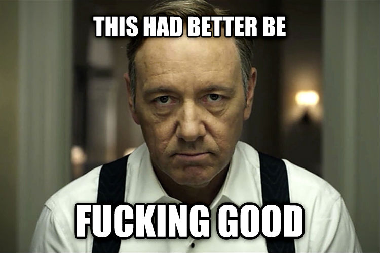 Frank Underwood this had better be flipping good , made with livememe meme creator