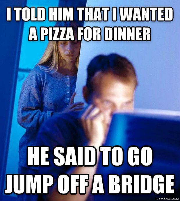 Redditor s Wife i told him that i wanted a pizza for dinner he said to go jump off a bridge , made with livememe meme maker