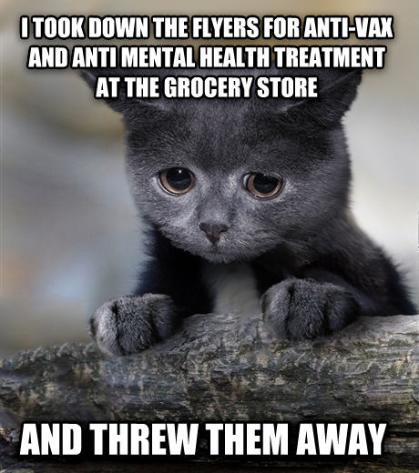 Confession Cat i took down the flyers for anti-vax and anti mental health treatment at the grocery store and threw them away , made with livememe meme maker