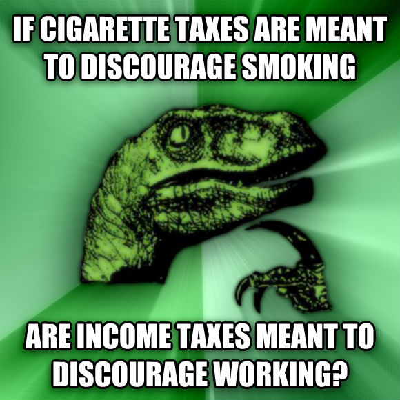 Philosoraptor if cigarette taxes are meant to discourage smoking are income taxes meant to discourage working?  , made with livememe meme generator