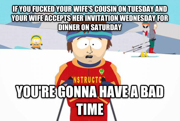 Super Cool Ski Instructor if you flipped your wife s cousin on tuesday and your wife accepts her invitation wednesday for dinner on saturday you re gonna have a bad time , made with livememe meme generator