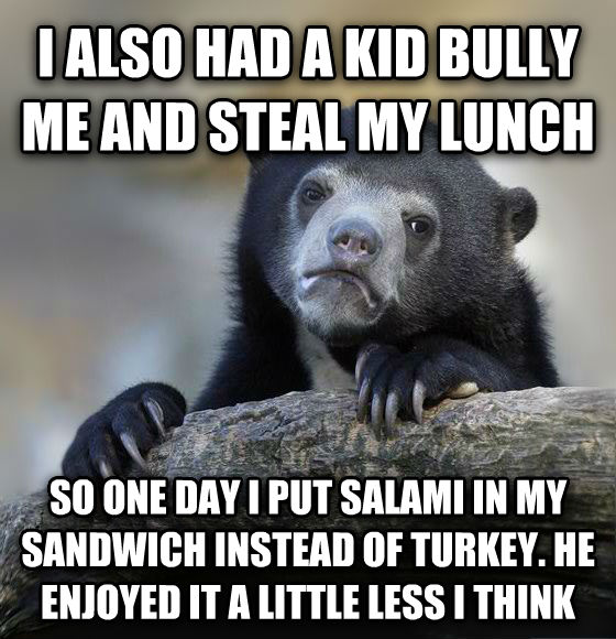 Confession Bear i also had a kid bully me and steal my lunch  so one day i put salami in my sandwich instead of turkey. he enjoyed it a little less i think , made with livememe meme creator