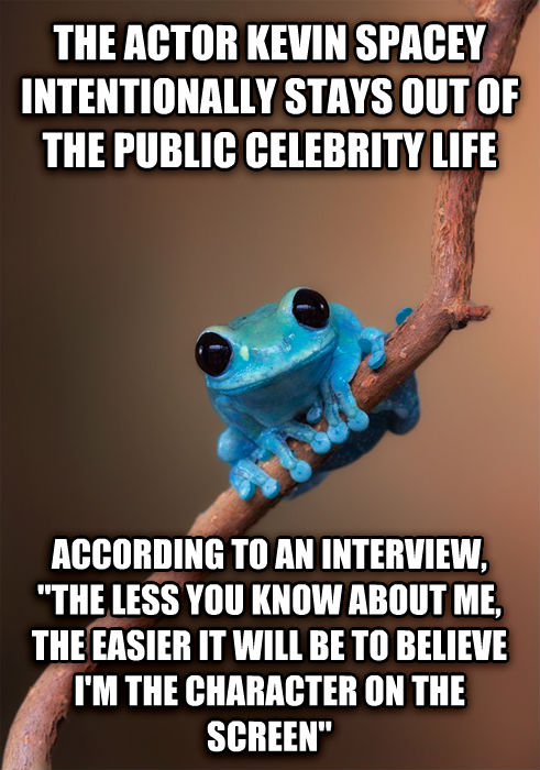 Small Fact Frog the actor kevin spacey intentionally stays out of the public celebrity life according to an interview,  the less you know about me, the easier it will be to believe i m the character on the screen  , made with livememe meme maker