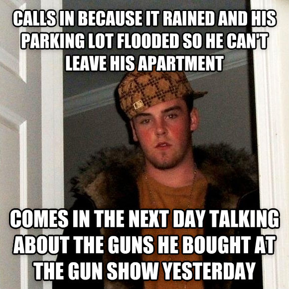 Scumbag Steve calls in because it rained and his parking lot flooded so he can t leave his apartment  comes in the next day talking about the guns he bought at the gun show yesterday  , made with livememe meme generator