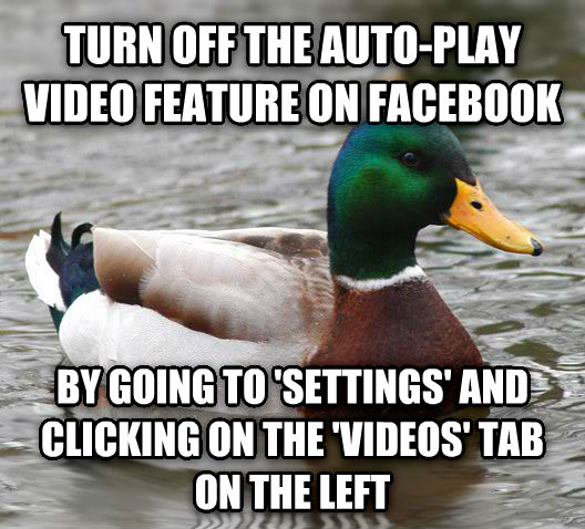 Actual Advice Mallard turn off the auto-play video feature on facebook by going to  settings  and clicking on the  videos  tab on the left , made with livememe meme creator