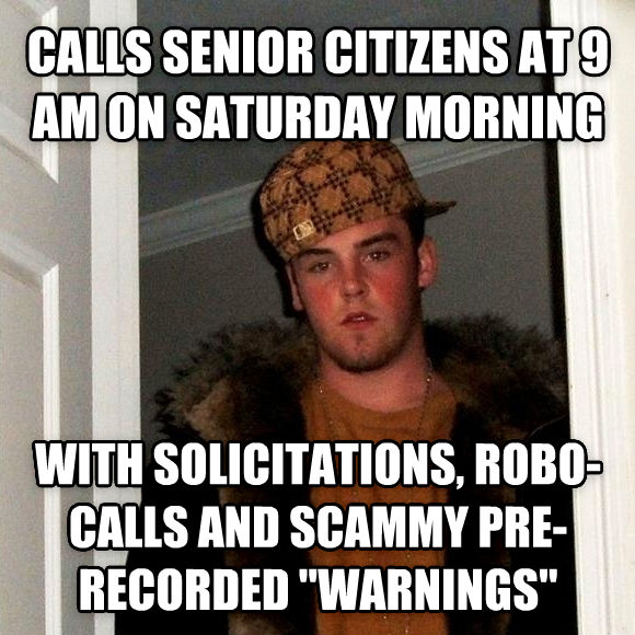 Scumbag Steve calls senior citizens at 9 am on saturday morning with solicitations, robo-calls and scammy pre-recorded  warnings  , made with livememe meme maker
