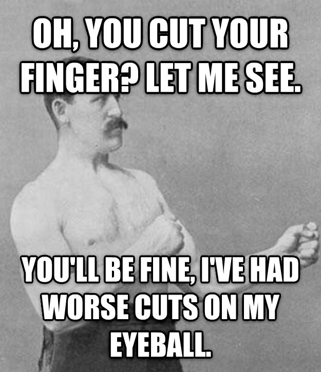 Overly Manly Man oh, you cut your finger? let me see. you ll be fine, i ve had worse cuts on my eyeball. , made with livememe meme generator