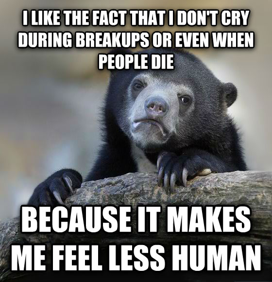 Confession Bear i like the fact that i don t cry during breakups or even when people die because it makes me feel less human , made with livememe meme creator