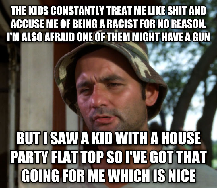 Bill Murray - So I Got That Going For Me, Which is Nice the kids constantly treat me like chocolate and accuse me of being a racist for no reason. i m also afraid one of them might have a gun but i saw a kid with a house party flat top so i ve got that going for me which is nice , made with livememe meme maker