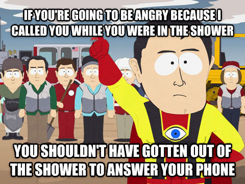 Captain Hindsight if you re going to be angry because i called you while you were in the shower you shouldn t have gotten out of the shower to answer your phone , made with livememe meme maker