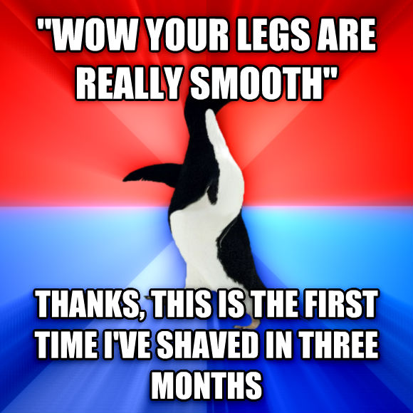 Socially Awesome Awkward Penguin  wow your legs are really smooth  thanks, this is the first time i ve shaved in three months  , made with livememe meme generator