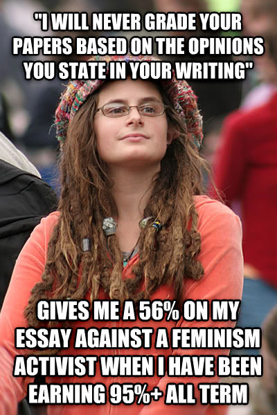 College Liberal  i will never grade your papers based on the opinions you state in your writing  gives me a 56% on my essay against a feminism activist when i have been earning 95%+ all term , made with livememe meme creator