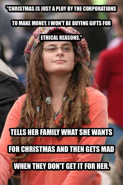 College Liberal  christmas is just a ploy by the corporations to make money. i won t be buying gifts for ethical reasons.  tells her family what she wants for christmas and then gets mad when they don t get it for her.  , made with livememe meme maker