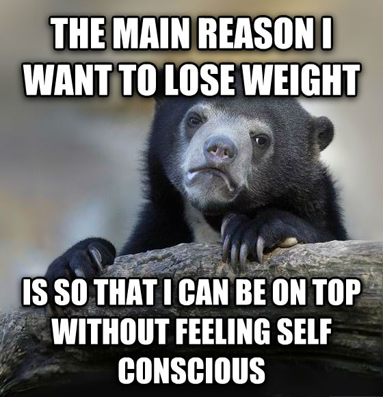 Confession Bear the main reason i want to lose weight is so that i can be on top without feeling self conscious , made with livememe meme generator