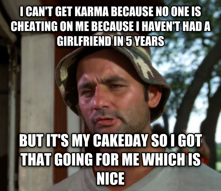 Bill Murray - So I Got That Going For Me, Which is Nice i can t get karma because no one is cheating on me because i haven t had a girlfriend in 5 years but it s my cakeday so i got that going for me which is nice , made with livememe meme generator