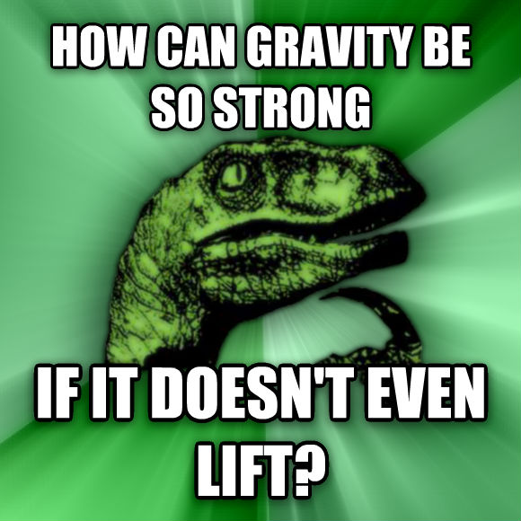 Philosoraptor how can gravity be so strong if it doesn t even lift?  , made with livememe meme creator