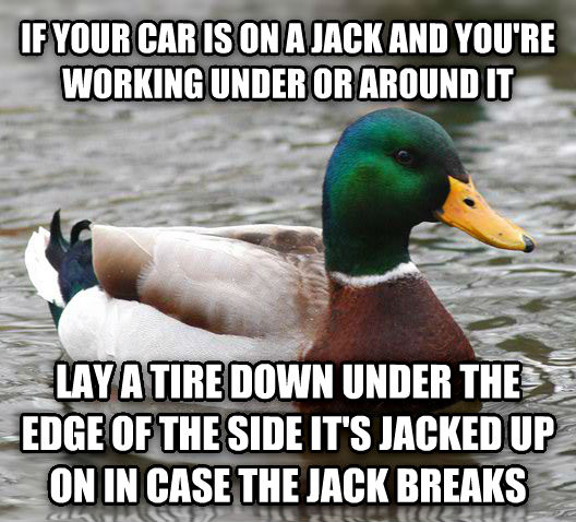 Actual Advice Mallard if your car is on a jack and you re working under or around it lay a tire down under the edge of the side it s jacked up on in case the jack breaks , made with livememe meme maker