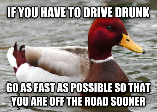 Malicious Advice Mallard if you have to drive drunk go as fast as possible so that you are off the road sooner , made with livememe meme generator