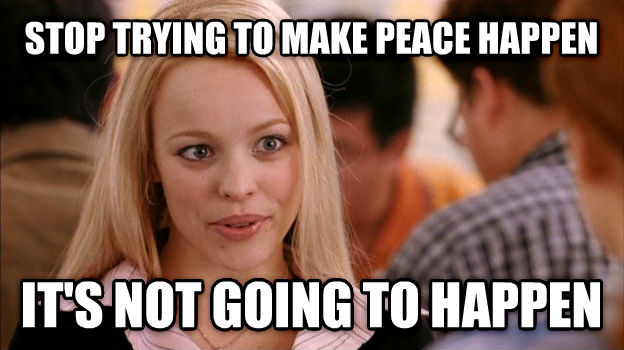 Stop Trying to Make It Happen, It s Not Going to Happen stop trying to make peace happen it s not going to happen , made with livememe meme maker