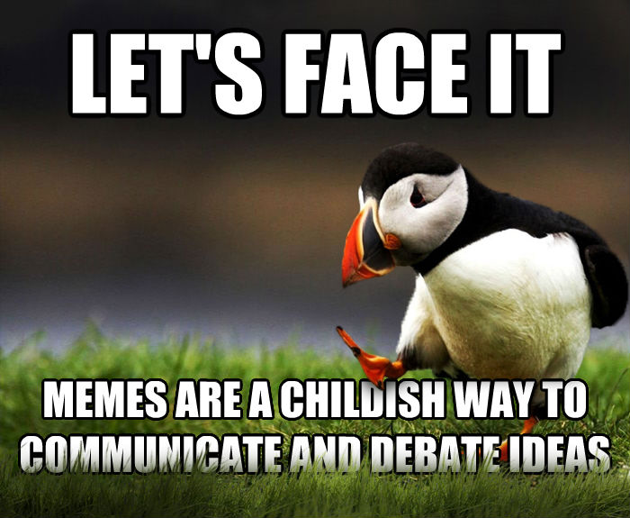 Unpopular Opinion Puffin let s face it memes are a childish way to communicate and debate ideas , made with livememe meme generator