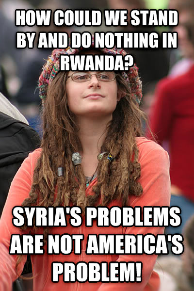 College Liberal how could we stand by and do nothing in rwanda?  syria s problems are not america s problem! , made with livememe meme generator