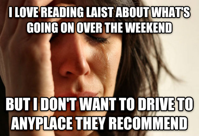 First World Problems i love reading laist about what s going on over the weekend but i don t want to drive to anyplace they recommend , made with livememe meme generator