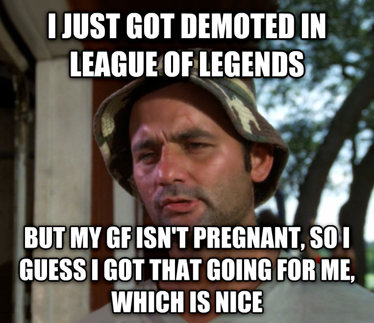 Bill Murray - So I Got That Going For Me, Which is Nice i just got demoted in league of legends but my gf isn t pregnant, so i guess i got that going for me, which is nice , made with livememe meme maker