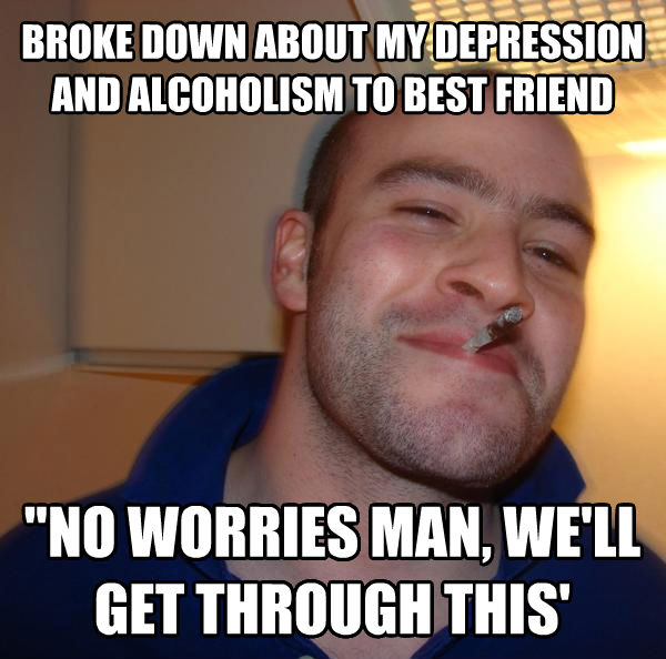 Good Guy Greg broke down about my depression and alcoholism to best friend  no worries man, we ll get through this  , made with livememe meme maker
