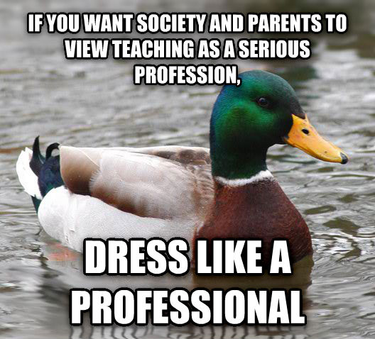 Actual Advice Mallard if you want society and parents to view teaching as a serious profession, dress like a professional  , made with livememe meme creator